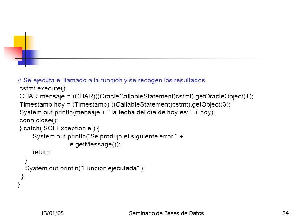 13/01/08Seminario de Bases de Datos24 // Se ejecuta el llamado a la función y se recogen los resultados cstmt.execute(); CHAR mensaje = (CHAR)((OracleCallableStatement)cstmt).getOracleObject(1); Timestamp hoy = (Timestamp) ((CallableStatement)cstmt).getObject(3); System.out.println(mensaje + la fecha del dia de hoy es: + hoy); conn.close(); } catch( SQLException e ) { System.out.println( Se produjo el siguiente error + e.getMessage()); return; } System.out.println( Funcion ejecutada ); }