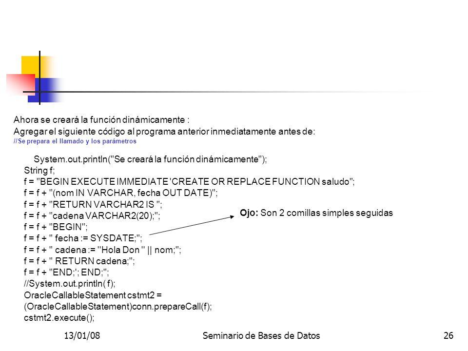 13/01/08Seminario de Bases de Datos26 Ahora se creará la función dinámicamente : Agregar el siguiente código al programa anterior inmediatamente antes de: //Se prepara el llamado y los parámetros System.out.println( Se creará la función dinámicamente ); String f; f = BEGIN EXECUTE IMMEDIATE CREATE OR REPLACE FUNCTION saludo ; f = f + (nom IN VARCHAR, fecha OUT DATE) ; f = f + RETURN VARCHAR2 IS ; f = f + cadena VARCHAR2(20); ; f = f + BEGIN ; f = f + fecha := SYSDATE; ; f = f + cadena := Hola Don || nom; ; f = f + RETURN cadena; ; f = f + END; ; END; ; //System.out.println( f); OracleCallableStatement cstmt2 = (OracleCallableStatement)conn.prepareCall(f); cstmt2.execute(); Ojo: Son 2 comillas simples seguidas