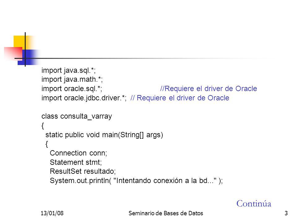 13/01/08Seminario de Bases de Datos3 import java.sql.*; import java.math.*; import oracle.sql.*; //Requiere el driver de Oracle import oracle.jdbc.driver.*;// Requiere el driver de Oracle class consulta_varray { static public void main(String[] args) { Connection conn; Statement stmt; ResultSet resultado; System.out.println( Intentando conexión a la bd... ); Continúa