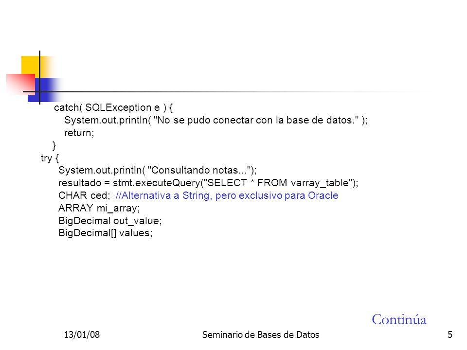 13/01/08Seminario de Bases de Datos5 catch( SQLException e ) { System.out.println( No se pudo conectar con la base de datos. ); return; } try { System.out.println( Consultando notas... ); resultado = stmt.executeQuery( SELECT * FROM varray_table ); CHAR ced; //Alternativa a String, pero exclusivo para Oracle ARRAY mi_array; BigDecimal out_value; BigDecimal[] values; Continúa