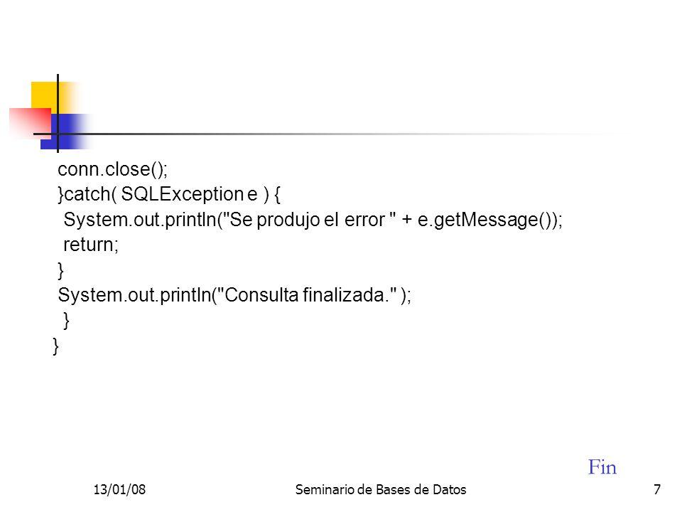 13/01/08Seminario de Bases de Datos7 conn.close(); }catch( SQLException e ) { System.out.println( Se produjo el error + e.getMessage()); return; } System.out.println( Consulta finalizada. ); } Fin