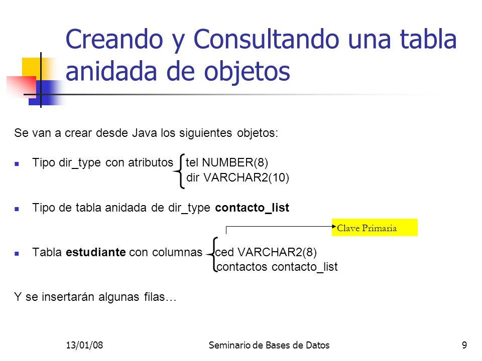 13/01/08Seminario de Bases de Datos9 Creando y Consultando una tabla anidada de objetos Se van a crear desde Java los siguientes objetos: Tipo dir_type con atributos tel NUMBER(8) dir VARCHAR2(10) Tipo de tabla anidada de dir_type contacto_list Tabla estudiante con columnas ced VARCHAR2(8) contactos contacto_list Y se insertarán algunas filas… Clave Primaria
