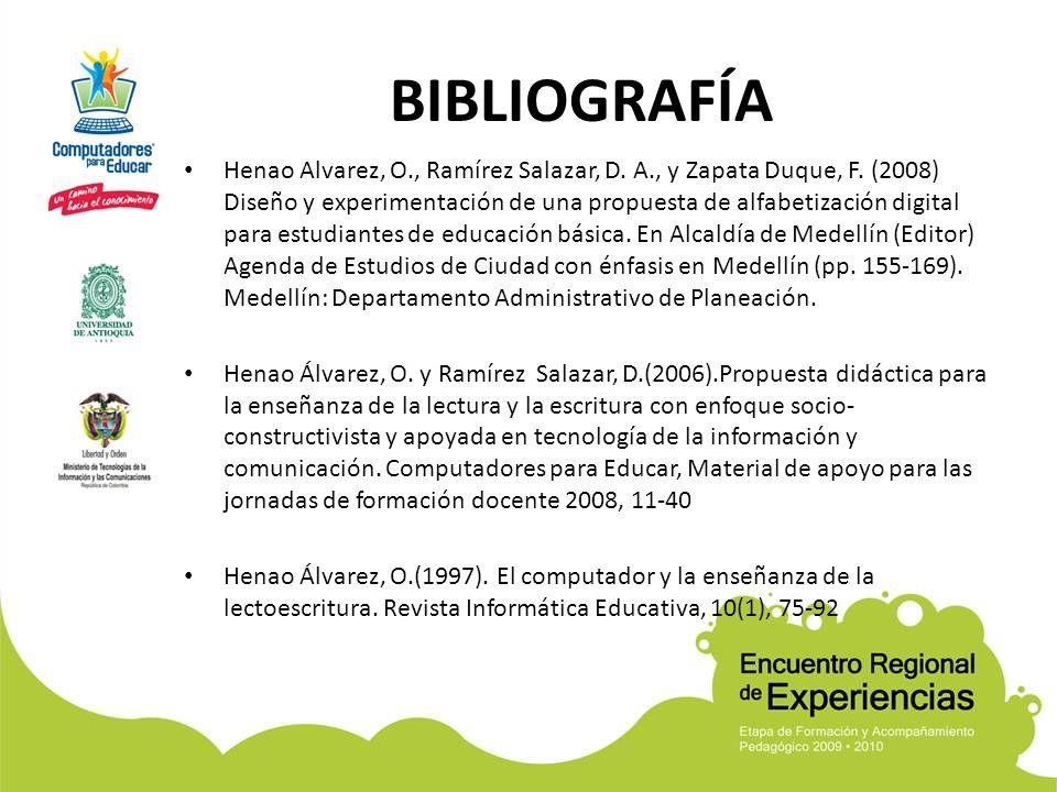 BIBLIOGRAFÍA Henao Alvarez, O., Ramírez Salazar, D. A., y Zapata Duque, F. (2008) Diseño y experimentación de una propuesta de alfabetización digital