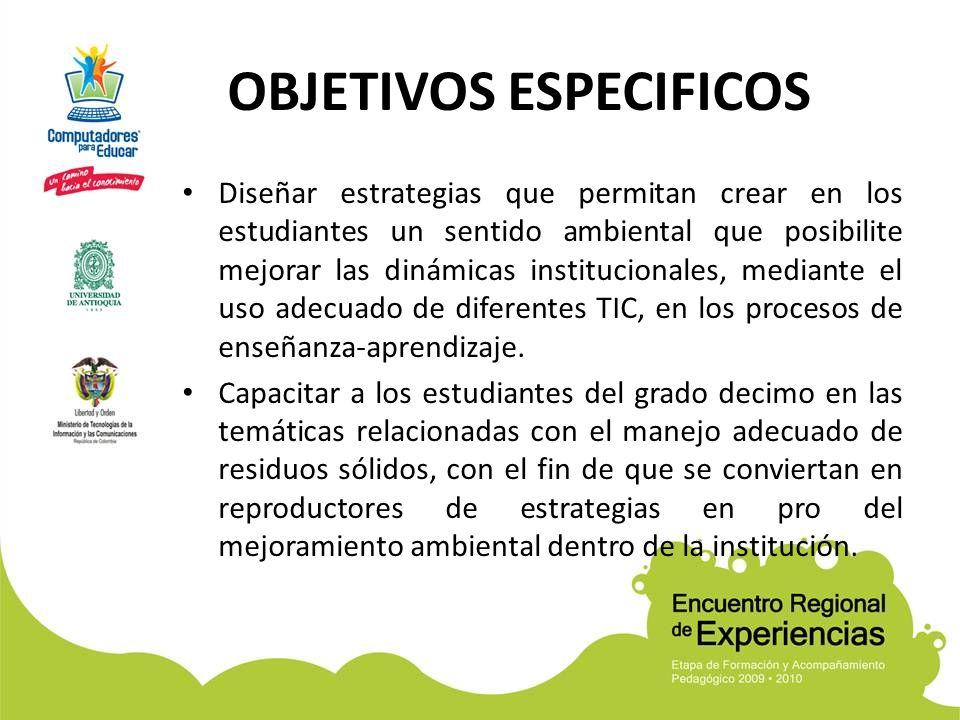 OBJETIVOS ESPECIFICOS Diseñar estrategias que permitan crear en los estudiantes un sentido ambiental que posibilite mejorar las dinámicas instituciona