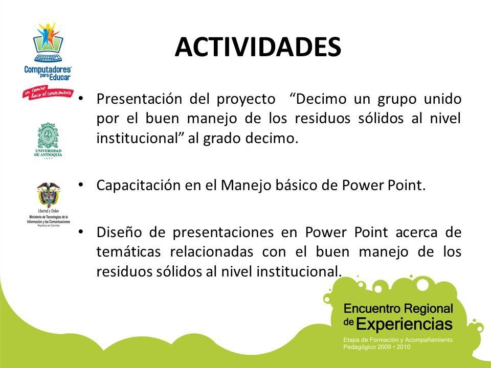 ACTIVIDADES Presentación del proyecto Decimo un grupo unido por el buen manejo de los residuos sólidos al nivel institucional al grado decimo. Capacit