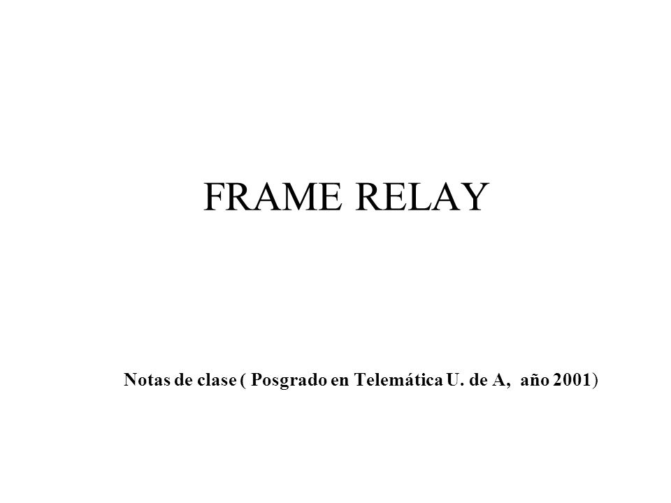 FRAME RELAY Notas de clase ( Posgrado en Telemática U. de A, año 2001)