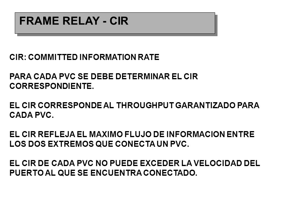 FRAME RELAY - CIR CIR: COMMITTED INFORMATION RATE PARA CADA PVC SE DEBE DETERMINAR EL CIR CORRESPONDIENTE.
