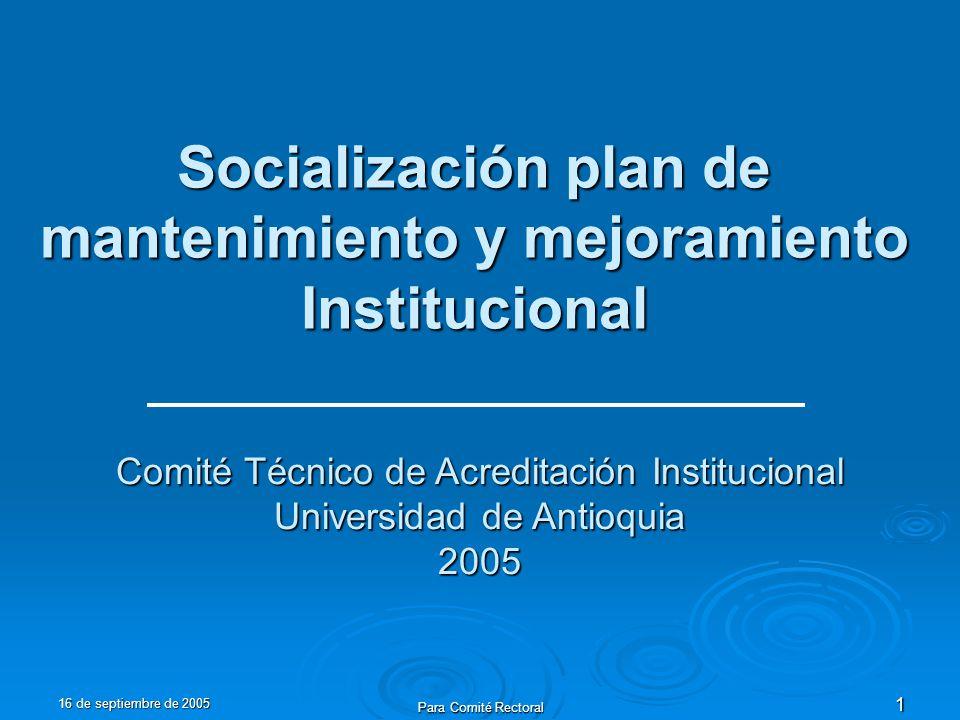 16 de septiembre de 2005 Para Comité Rectoral 1 Socialización plan de mantenimiento y mejoramiento Institucional Comité Técnico de Acreditación Institucional Universidad de Antioquia 2005