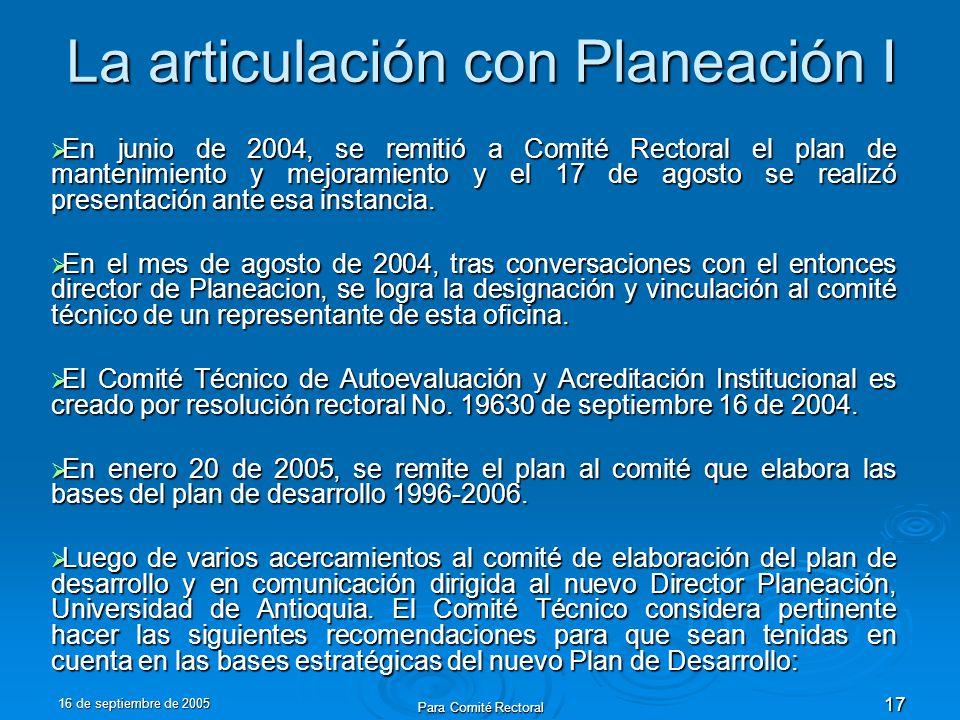 16 de septiembre de 2005 Para Comité Rectoral 17 La articulación con Planeación I En junio de 2004, se remitió a Comité Rectoral el plan de mantenimiento y mejoramiento y el 17 de agosto se realizó presentación ante esa instancia.