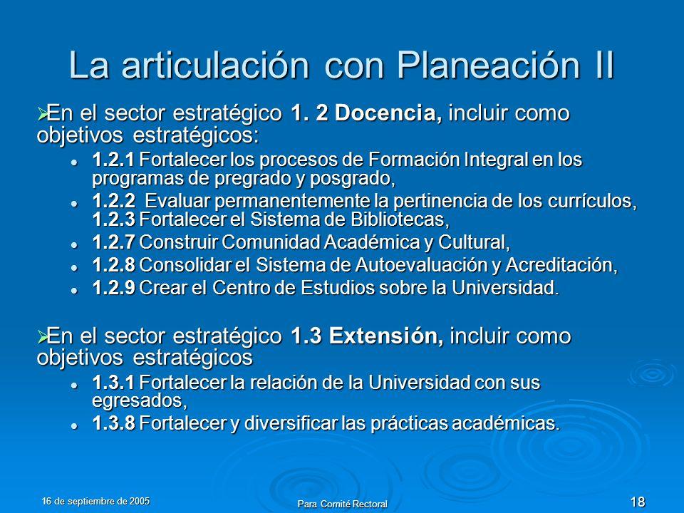 16 de septiembre de 2005 Para Comité Rectoral 18 La articulación con Planeación II En el sector estratégico 1. 2 Docencia, incluir como objetivos estr