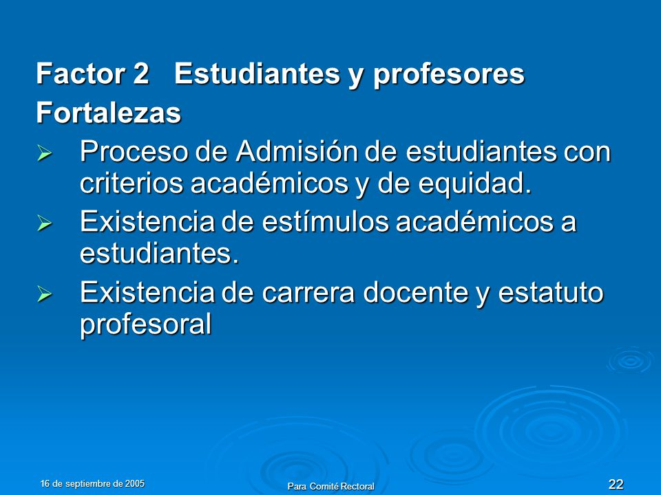 16 de septiembre de 2005 Para Comité Rectoral 22 Factor 2 Estudiantes y profesores Fortalezas Proceso de Admisión de estudiantes con criterios académicos y de equidad.
