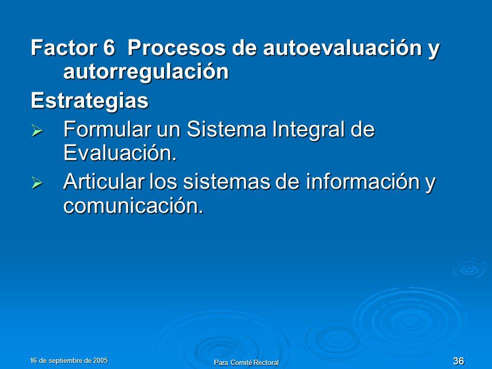 16 de septiembre de 2005 Para Comité Rectoral 36 Factor 6 Procesos de autoevaluación y autorregulación Estrategias Formular un Sistema Integral de Evaluación.