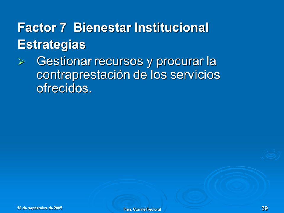 16 de septiembre de 2005 Para Comité Rectoral 39 Factor 7 Bienestar Institucional Estrategias Gestionar recursos y procurar la contraprestación de los servicios ofrecidos.