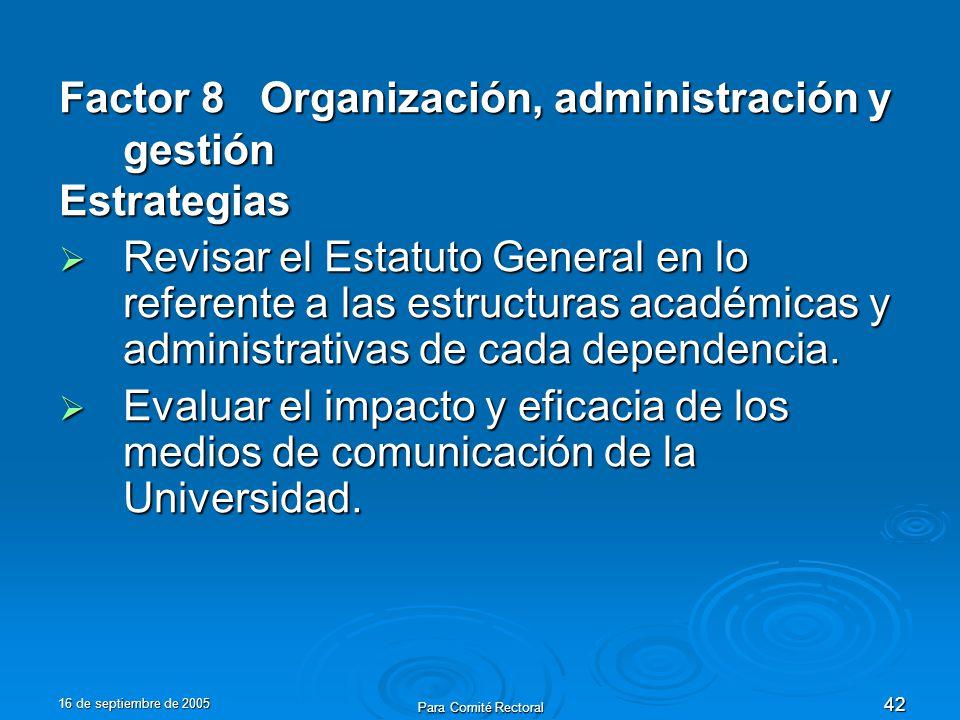 16 de septiembre de 2005 Para Comité Rectoral 42 Factor 8 Organización, administración y gestión Estrategias Revisar el Estatuto General en lo referente a las estructuras académicas y administrativas de cada dependencia.