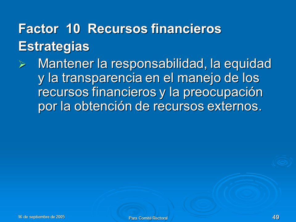 16 de septiembre de 2005 Para Comité Rectoral 49 Factor 10 Recursos financieros Estrategias Mantener la responsabilidad, la equidad y la transparencia en el manejo de los recursos financieros y la preocupación por la obtención de recursos externos.