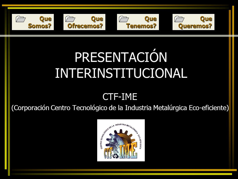 PRESENTACIÓN INTERINSTITUCIONAL CTF-IME (Corporación Centro Tecnológico de la Industria Metalúrgica Eco-eficiente) Que Ofrecemos.