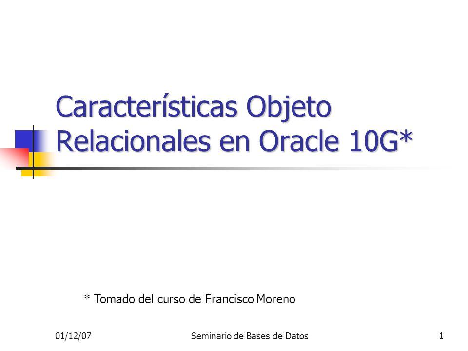 01/12/07Seminario de Bases de Datos1 Características Objeto Relacionales en Oracle 10G* * Tomado del curso de Francisco Moreno
