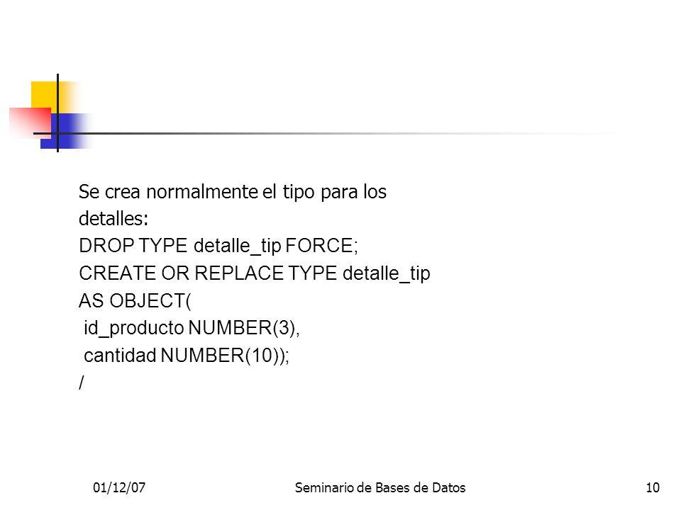 01/12/07Seminario de Bases de Datos10 Se crea normalmente el tipo para los detalles: DROP TYPE detalle_tip FORCE; CREATE OR REPLACE TYPE detalle_tip AS OBJECT( id_producto NUMBER(3), cantidad NUMBER(10)); /
