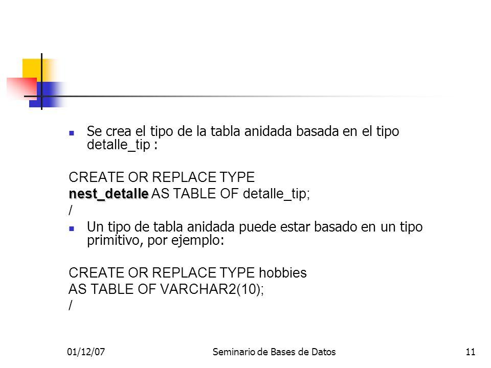 01/12/07Seminario de Bases de Datos11 Se crea el tipo de la tabla anidada basada en el tipo detalle_tip : CREATE OR REPLACE TYPE nest_detalle nest_detalle AS TABLE OF detalle_tip; / Un tipo de tabla anidada puede estar basado en un tipo primitivo, por ejemplo: CREATE OR REPLACE TYPE hobbies AS TABLE OF VARCHAR2(10); /