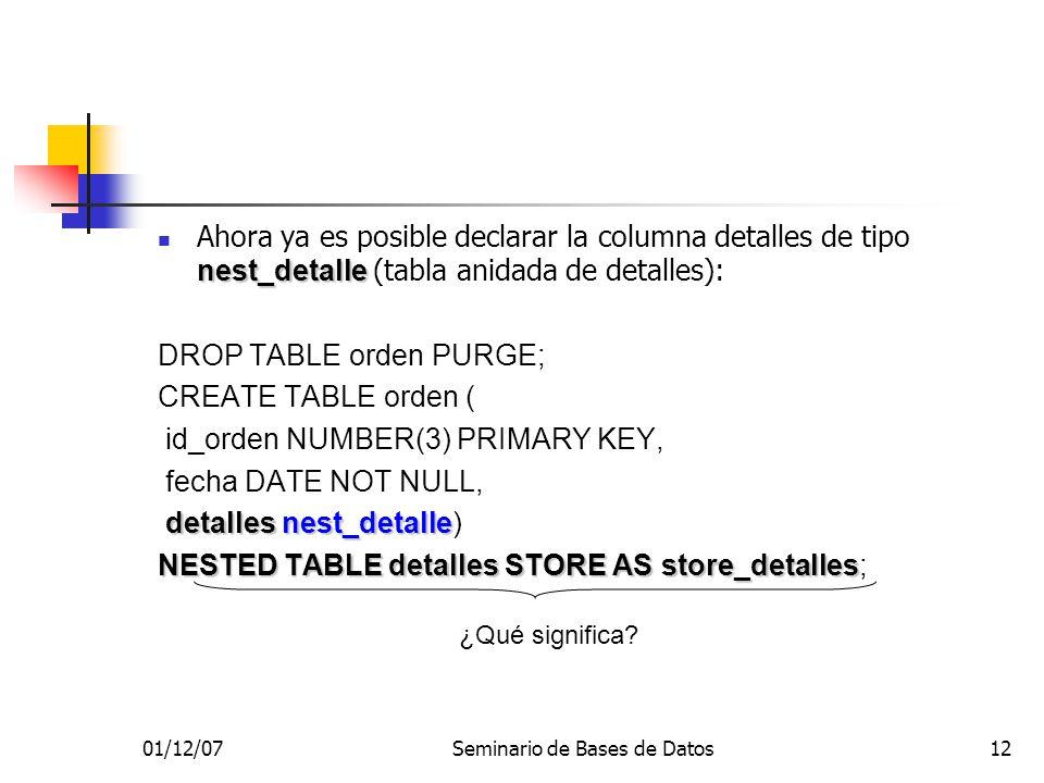 01/12/07Seminario de Bases de Datos12 nest_detalle Ahora ya es posible declarar la columna detalles de tipo nest_detalle (tabla anidada de detalles): DROP TABLE orden PURGE; CREATE TABLE orden ( id_orden NUMBER(3) PRIMARY KEY, fecha DATE NOT NULL, detalles nest_detalle detalles nest_detalle) NESTED TABLE detalles STORE AS store_detalles NESTED TABLE detalles STORE AS store_detalles; ¿Qué significa