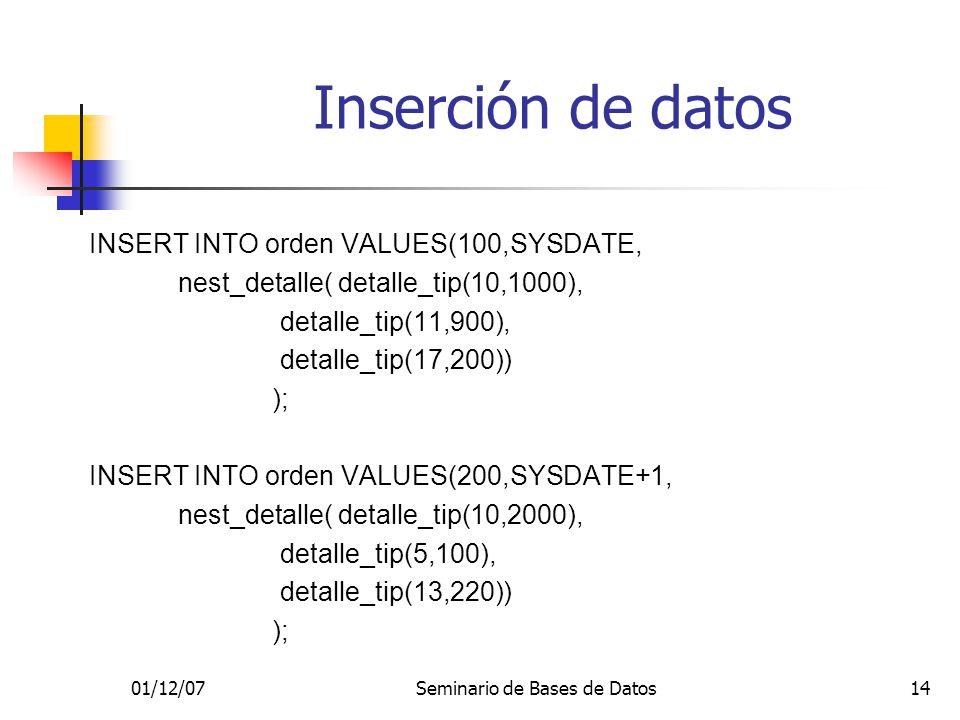 01/12/07Seminario de Bases de Datos14 Inserción de datos INSERT INTO orden VALUES(100,SYSDATE, nest_detalle( detalle_tip(10,1000), detalle_tip(11,900), detalle_tip(17,200)) ); INSERT INTO orden VALUES(200,SYSDATE+1, nest_detalle( detalle_tip(10,2000), detalle_tip(5,100), detalle_tip(13,220)) );