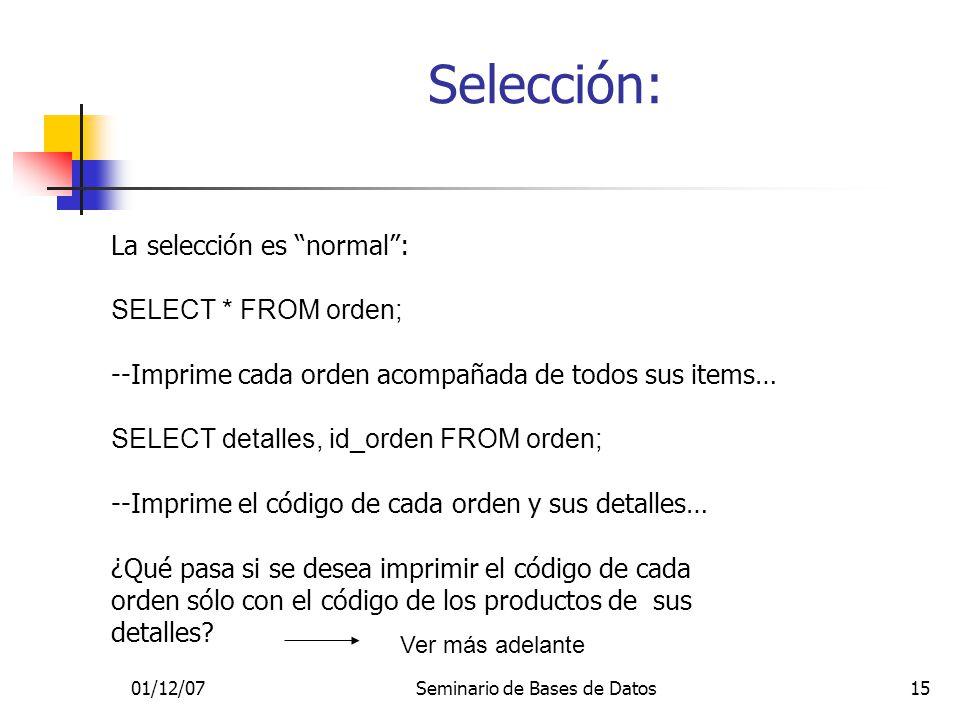01/12/07Seminario de Bases de Datos15 Selección: La selección es normal: SELECT * FROM orden; --Imprime cada orden acompañada de todos sus items… SELECT detalles, id_orden FROM orden; --Imprime el código de cada orden y sus detalles… ¿Qué pasa si se desea imprimir el código de cada orden sólo con el código de los productos de sus detalles.
