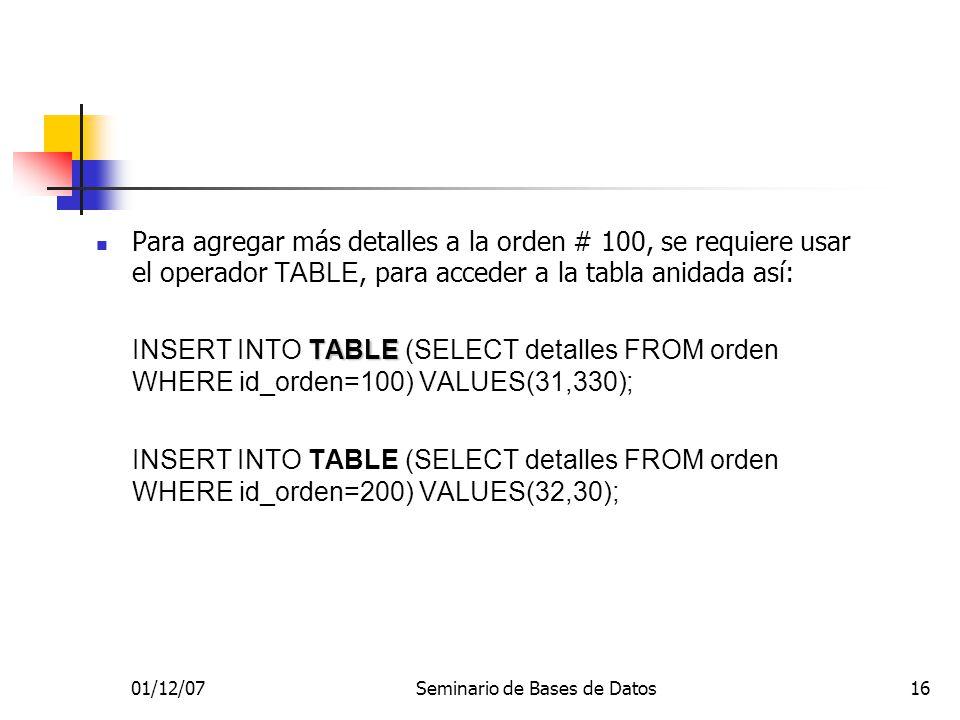01/12/07Seminario de Bases de Datos16 Para agregar más detalles a la orden # 100, se requiere usar el operador TABLE, para acceder a la tabla anidada así: TABLE INSERT INTO TABLE (SELECT detalles FROM orden WHERE id_orden=100) VALUES(31,330); INSERT INTO TABLE (SELECT detalles FROM orden WHERE id_orden=200) VALUES(32,30);