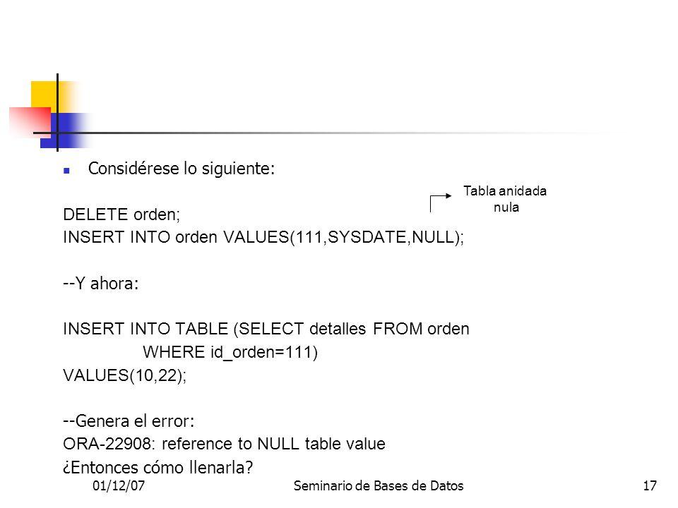 01/12/07Seminario de Bases de Datos17 Considérese lo siguiente: DELETE orden; INSERT INTO orden VALUES(111,SYSDATE,NULL); --Y ahora: INSERT INTO TABLE (SELECT detalles FROM orden WHERE id_orden=111) VALUES(10,22); --Genera el error: ORA-22908: reference to NULL table value ¿Entonces cómo llenarla.