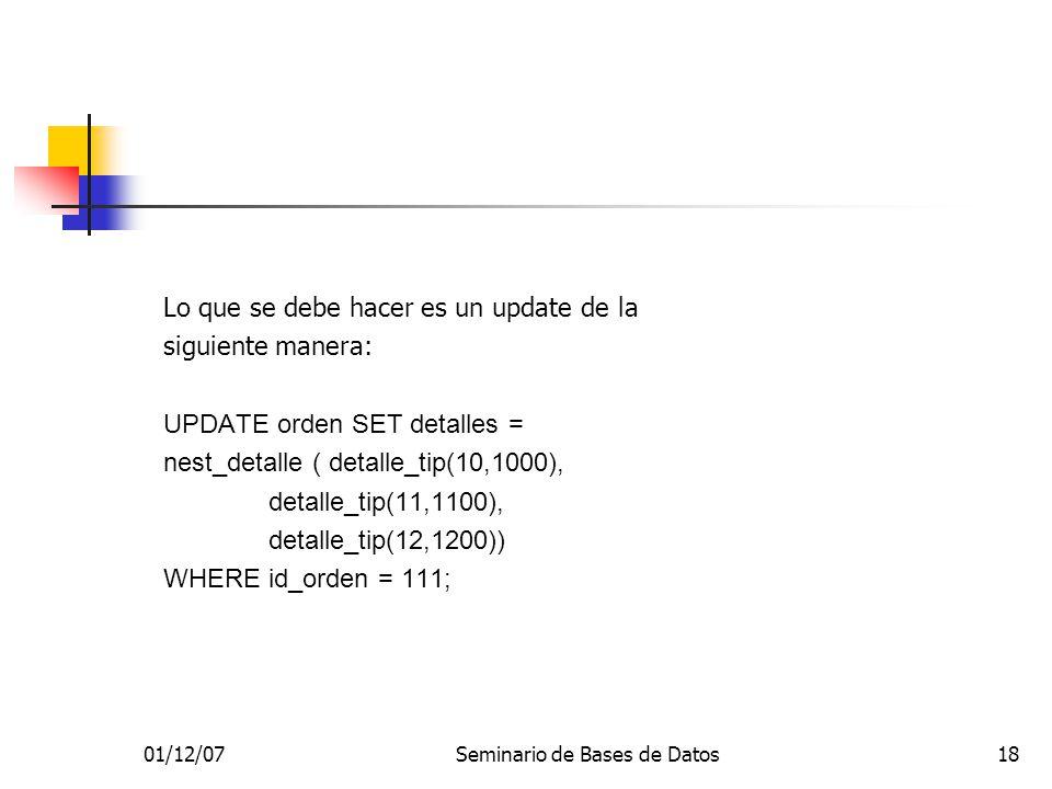 01/12/07Seminario de Bases de Datos18 Lo que se debe hacer es un update de la siguiente manera: UPDATE orden SET detalles = nest_detalle ( detalle_tip(10,1000), detalle_tip(11,1100), detalle_tip(12,1200)) WHERE id_orden = 111;