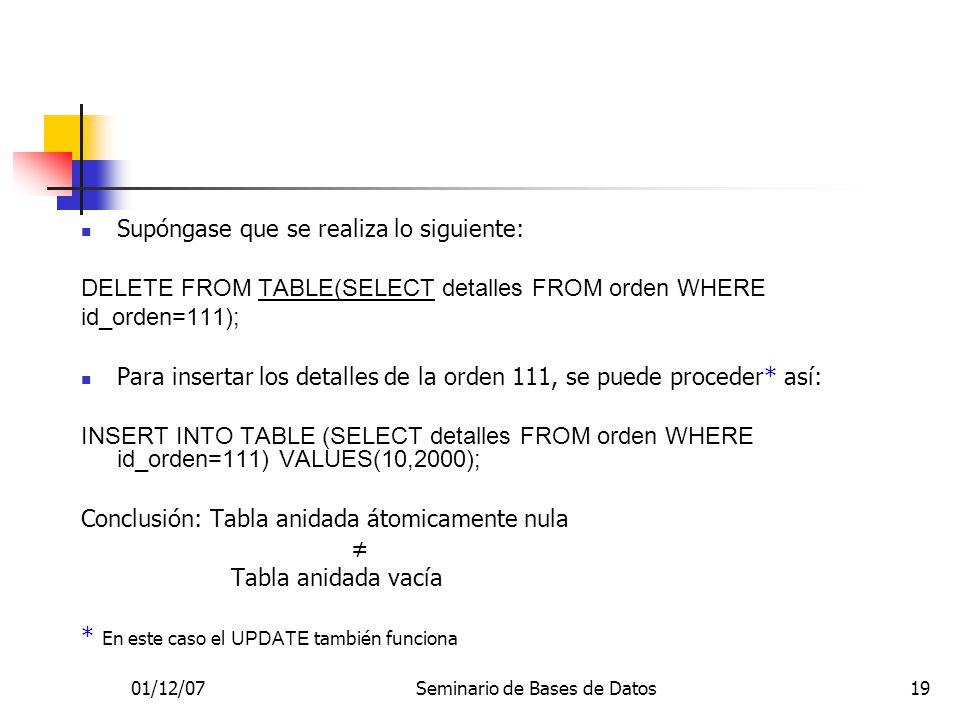 01/12/07Seminario de Bases de Datos19 Supóngase que se realiza lo siguiente: DELETE FROM TABLE(SELECT detalles FROM orden WHERE id_orden=111); Para insertar los detalles de la orden 111, se puede proceder* así: INSERT INTO TABLE (SELECT detalles FROM orden WHERE id_orden=111) VALUES(10,2000); Conclusión: Tabla anidada átomicamente nula Tabla anidada vacía * En este caso el UPDATE también funciona