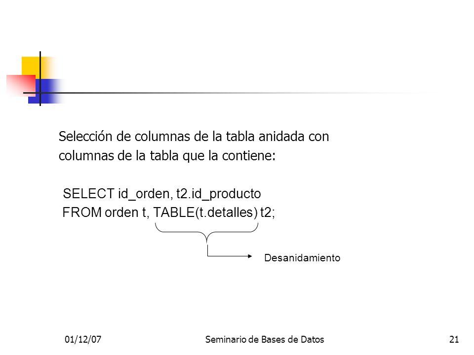 01/12/07Seminario de Bases de Datos21 Selección de columnas de la tabla anidada con columnas de la tabla que la contiene: SELECT id_orden, t2.id_producto FROM orden t, TABLE(t.detalles) t2; Desanidamiento