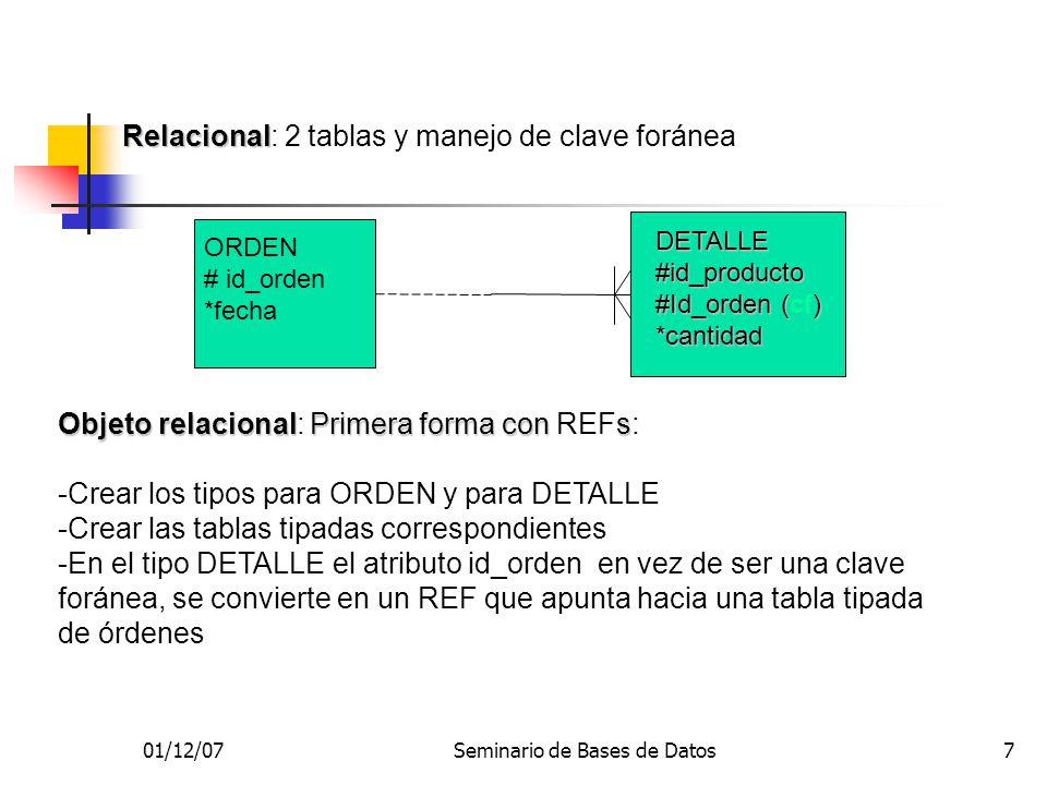 01/12/07Seminario de Bases de Datos7 Relacional Relacional: 2 tablas y manejo de clave foránea ORDEN # id_orden *fecha DETALLE#id_producto #Id_orden () #Id_orden (cf)*cantidad Objeto relacionalPrimera forma cons Objeto relacional: Primera forma con REFs: -Crear los tipos para ORDEN y para DETALLE -Crear las tablas tipadas correspondientes -En el tipo DETALLE el atributo id_orden en vez de ser una clave foránea, se convierte en un REF que apunta hacia una tabla tipada de órdenes