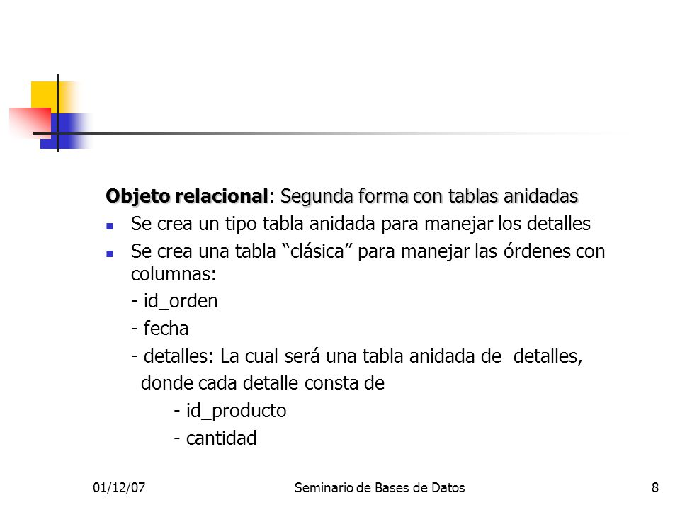 01/12/07Seminario de Bases de Datos8 Objeto relacionalSegunda forma con tablas anidadas Objeto relacional: Segunda forma con tablas anidadas Se crea un tipo tabla anidada para manejar los detalles Se crea una tabla clásica para manejar las órdenes con columnas: - id_orden - fecha - detalles: La cual será una tabla anidada de detalles, donde cada detalle consta de - id_producto - cantidad