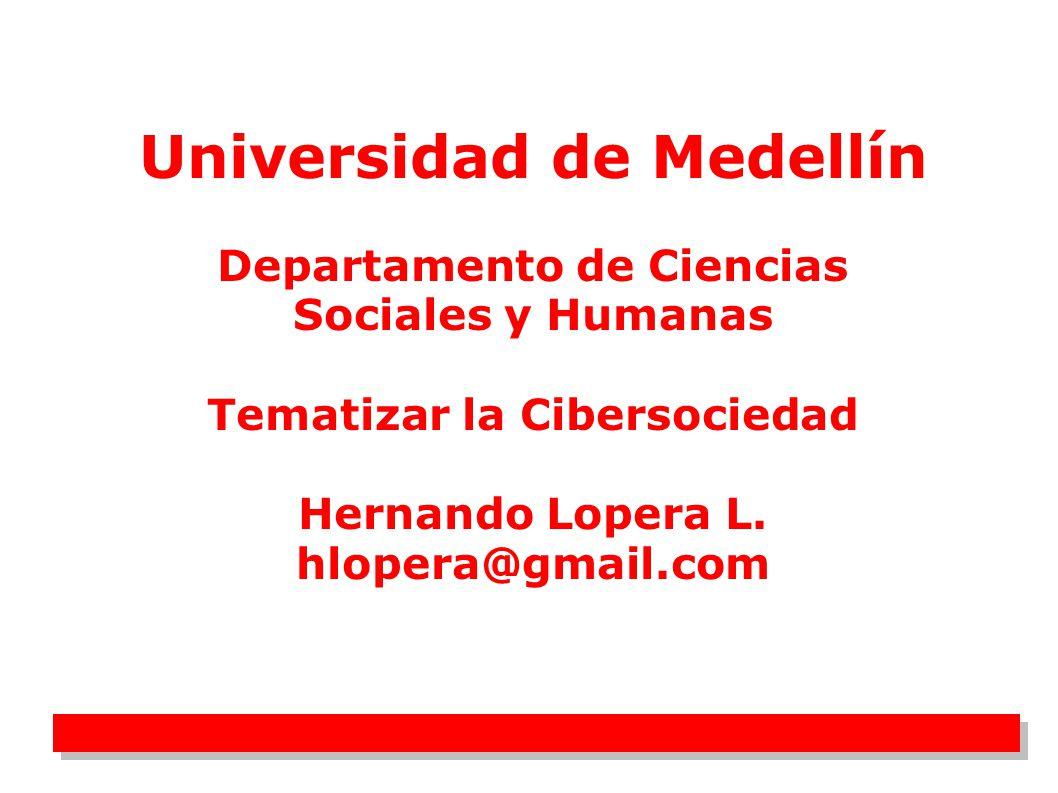 1 Universidad de Medellín Departamento de Ciencias Sociales y Humanas Tematizar la Cibersociedad Hernando Lopera L. hlopera@gmail.com