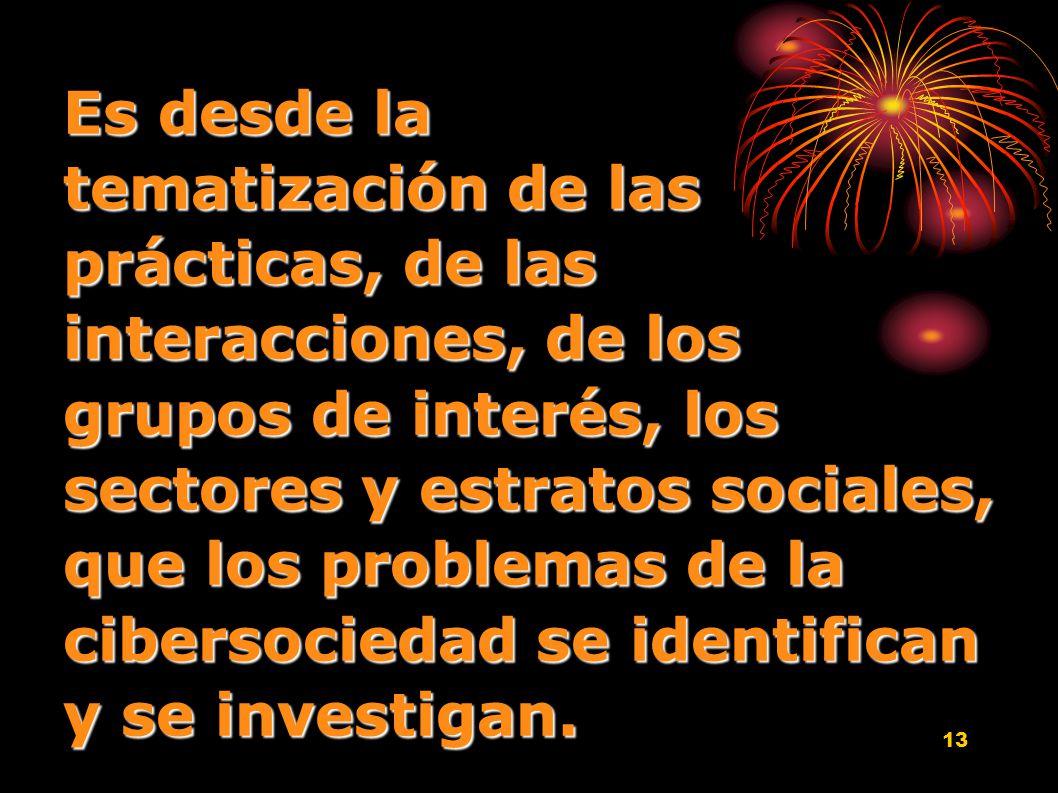 13 Es desde la tematización de las prácticas, de las interacciones, de los grupos de interés, los sectores y estratos sociales, que los problemas de l