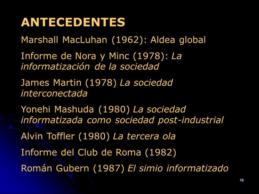 16 ANTECEDENTES Marshall MacLuhan (1962): Aldea global Informe de Nora y Minc (1978): La informatización de la sociedad James Martin (1978) La socieda