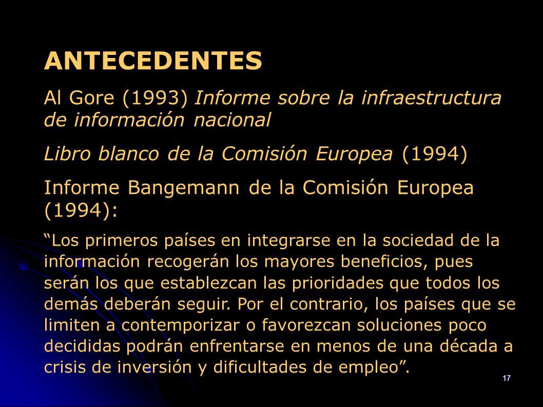 17 ANTECEDENTES Al Gore (1993) Informe sobre la infraestructura de información nacional Libro blanco de la Comisión Europea (1994) Informe Bangemann d