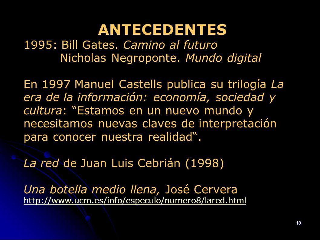 18 ANTECEDENTES 1995: Bill Gates. Camino al futuro Nicholas Negroponte. Mundo digital En 1997 Manuel Castells publica su trilogía La era de la informa