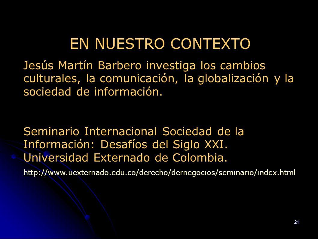 21 EN NUESTRO CONTEXTO Jesús Martín Barbero investiga los cambios culturales, la comunicación, la globalización y la sociedad de información. Seminari