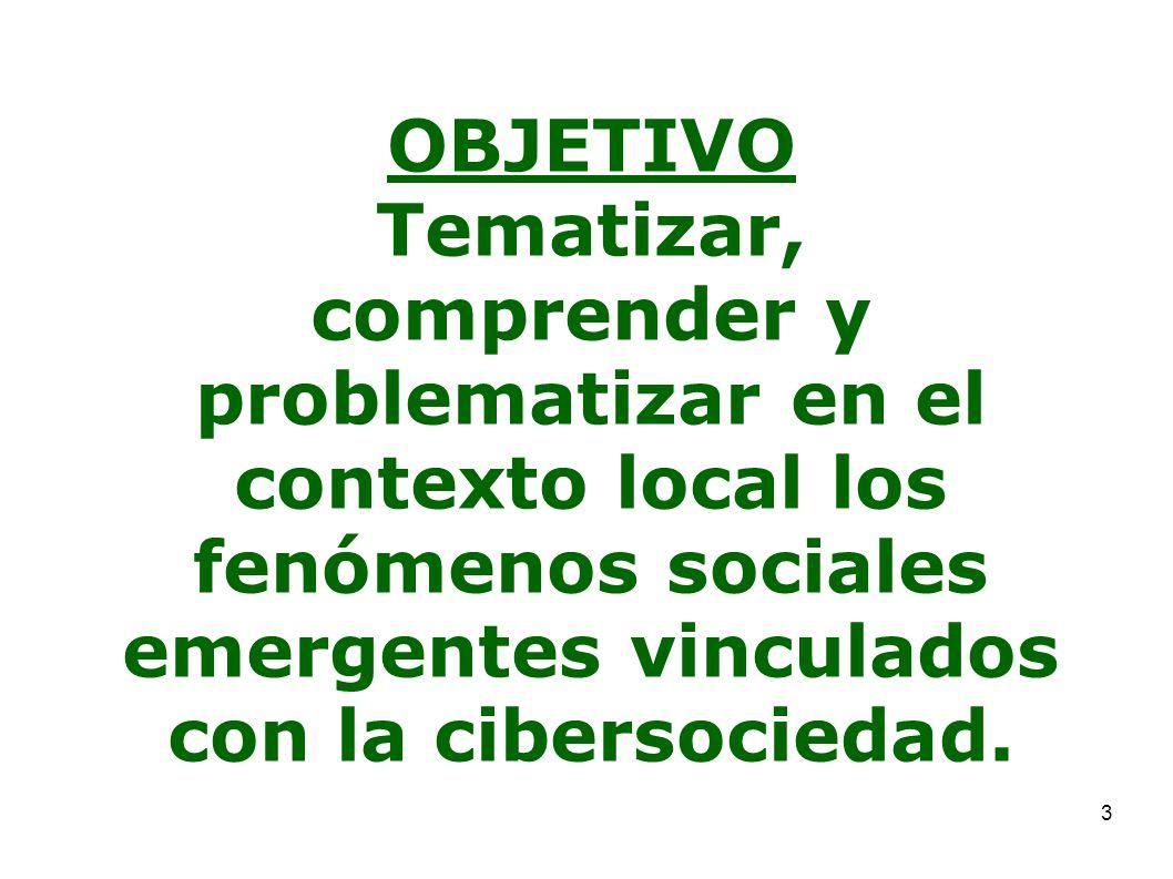 3 OBJETIVO Tematizar, comprender y problematizar en el contexto local los fenómenos sociales emergentes vinculados con la cibersociedad.