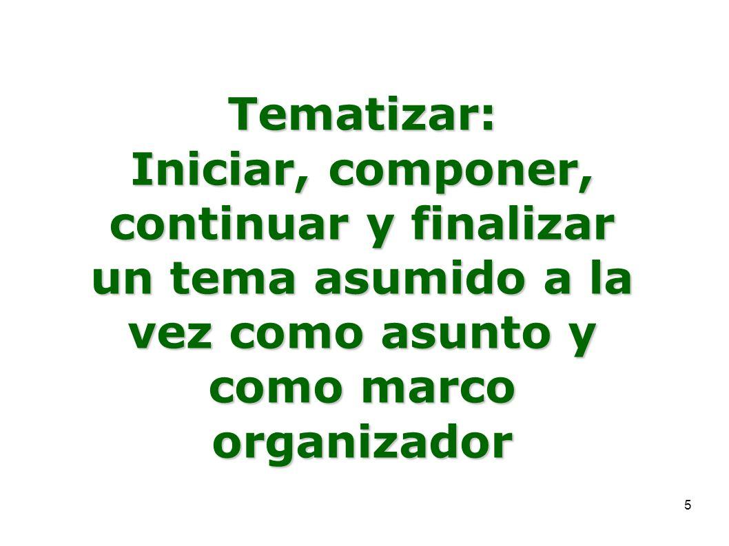 5 Tematizar: Iniciar, componer, continuar y finalizar un tema asumido a la vez como asunto y como marco organizador