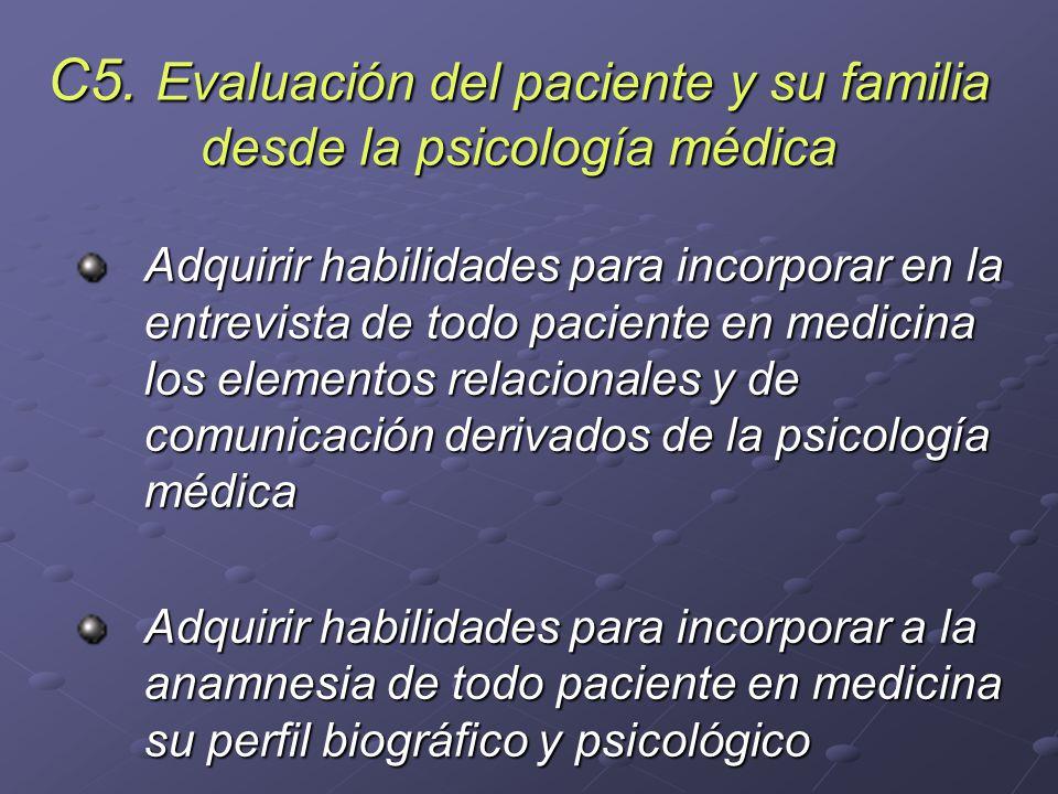 C5. Evaluación del paciente y su familia desde la psicología médica Adquirir habilidades para incorporar en la entrevista de todo paciente en medicina