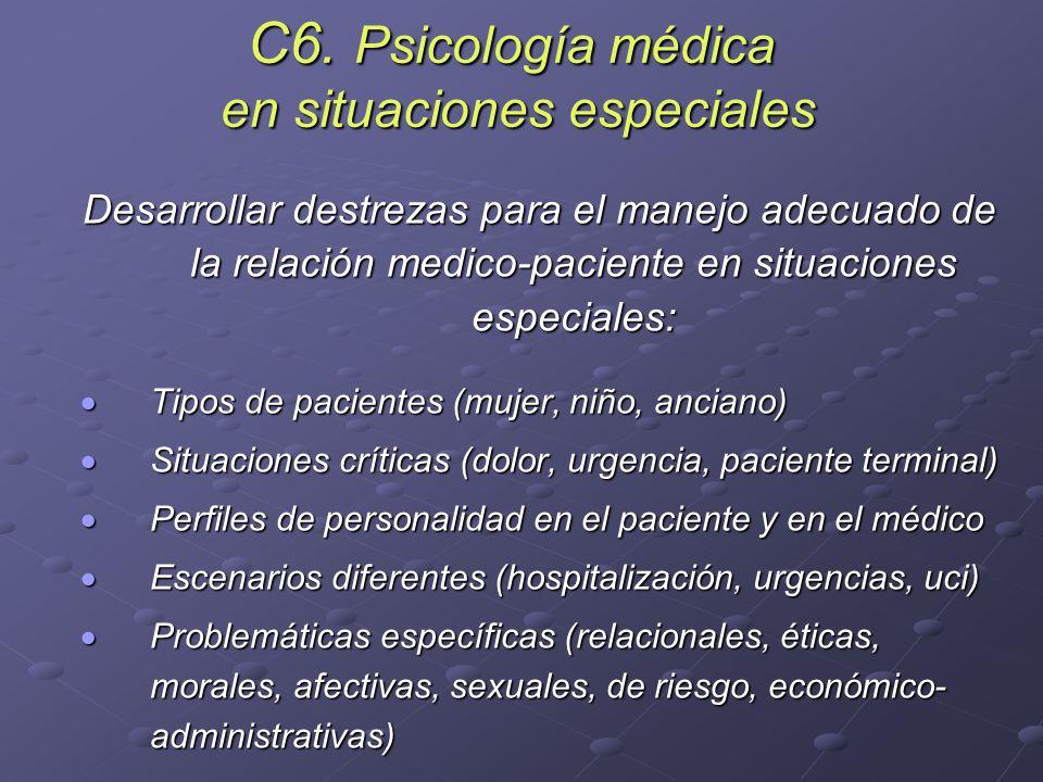 C6. Psicología médica en situaciones especiales Desarrollar destrezas para el manejo adecuado de la relación medico-paciente en situaciones especiales