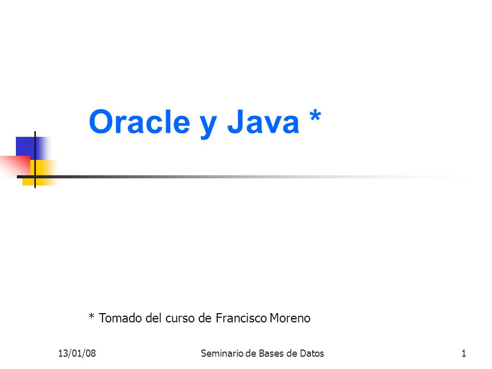 13/01/08Seminario de Bases de Datos22 Java desde afuera de Oracle 4 try { System.out.println( Seleccionando... ); resultado = sentencia.executeQuery ( SELECT codigo,nom,salario FROM empleado ); //Se recorren las tuplas retornadas while (resultado.next()) { System.out.println(resultado.getInt( codigo )+ --- + resultado.getString( nom )+ --- + resultado.getInt( salario )); } Continúa