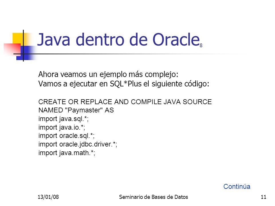 13/01/08Seminario de Bases de Datos11 Java dentro de Oracle 8 Ahora veamos un ejemplo más complejo: Vamos a ejecutar en SQL*Plus el siguiente código: CREATE OR REPLACE AND COMPILE JAVA SOURCE NAMED Paymaster AS import java.sql.*; import java.io.*; import oracle.sql.*; import oracle.jdbc.driver.*; import java.math.*; Continúa