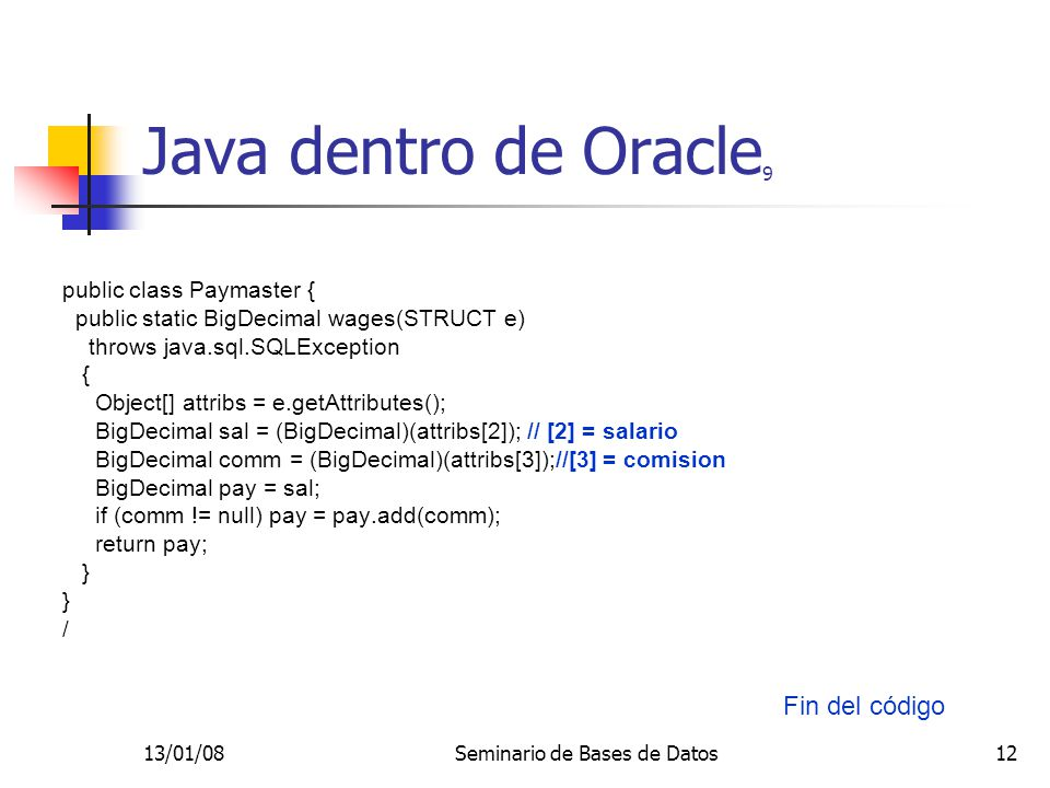 13/01/08Seminario de Bases de Datos12 Java dentro de Oracle 9 public class Paymaster { public static BigDecimal wages(STRUCT e) throws java.sql.SQLException { Object[] attribs = e.getAttributes(); BigDecimal sal = (BigDecimal)(attribs[2]); // [2] = salario BigDecimal comm = (BigDecimal)(attribs[3]);//[3] = comision BigDecimal pay = sal; if (comm != null) pay = pay.add(comm); return pay; } / Fin del código