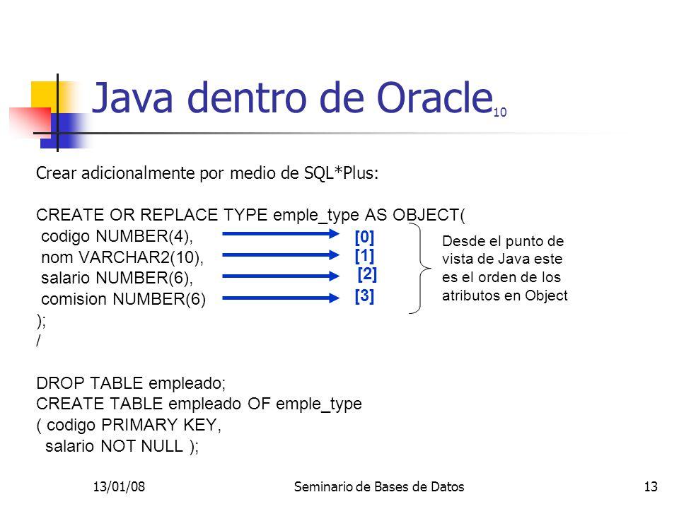 13/01/08Seminario de Bases de Datos13 Java dentro de Oracle 10 Crear adicionalmente por medio de SQL*Plus: CREATE OR REPLACE TYPE emple_type AS OBJECT( codigo NUMBER(4), nom VARCHAR2(10), salario NUMBER(6), comision NUMBER(6) ); / DROP TABLE empleado; CREATE TABLE empleado OF emple_type ( codigo PRIMARY KEY, salario NOT NULL ); [0] [1] [2] [3] Desde el punto de vista de Java este es el orden de los atributos en Object