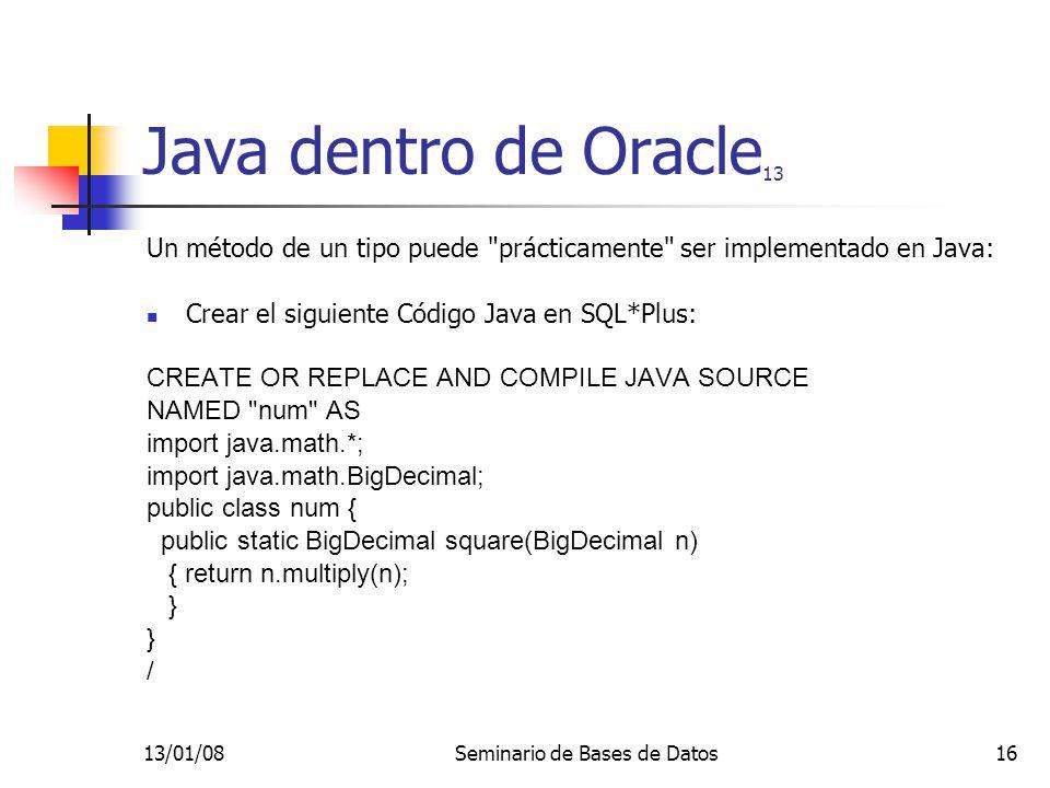 13/01/08Seminario de Bases de Datos16 Java dentro de Oracle 13 Un método de un tipo puede prácticamente ser implementado en Java: Crear el siguiente Código Java en SQL*Plus: CREATE OR REPLACE AND COMPILE JAVA SOURCE NAMED num AS import java.math.*; import java.math.BigDecimal; public class num { public static BigDecimal square(BigDecimal n) { return n.multiply(n); } /