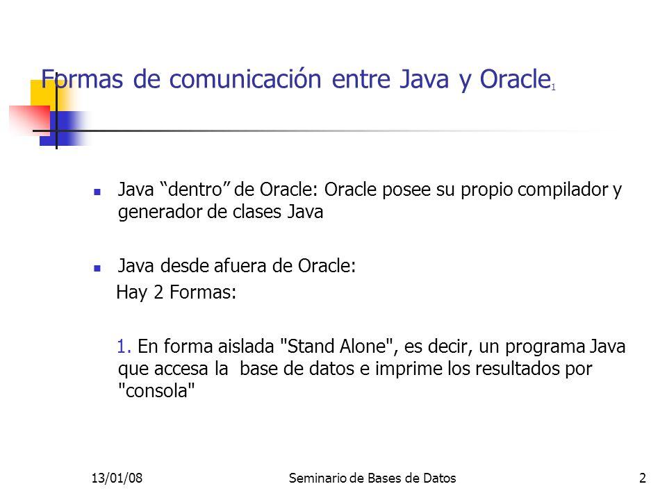 13/01/08Seminario de Bases de Datos2 Formas de comunicación entre Java y Oracle 1 Java dentro de Oracle: Oracle posee su propio compilador y generador de clases Java Java desde afuera de Oracle: Hay 2 Formas: 1.