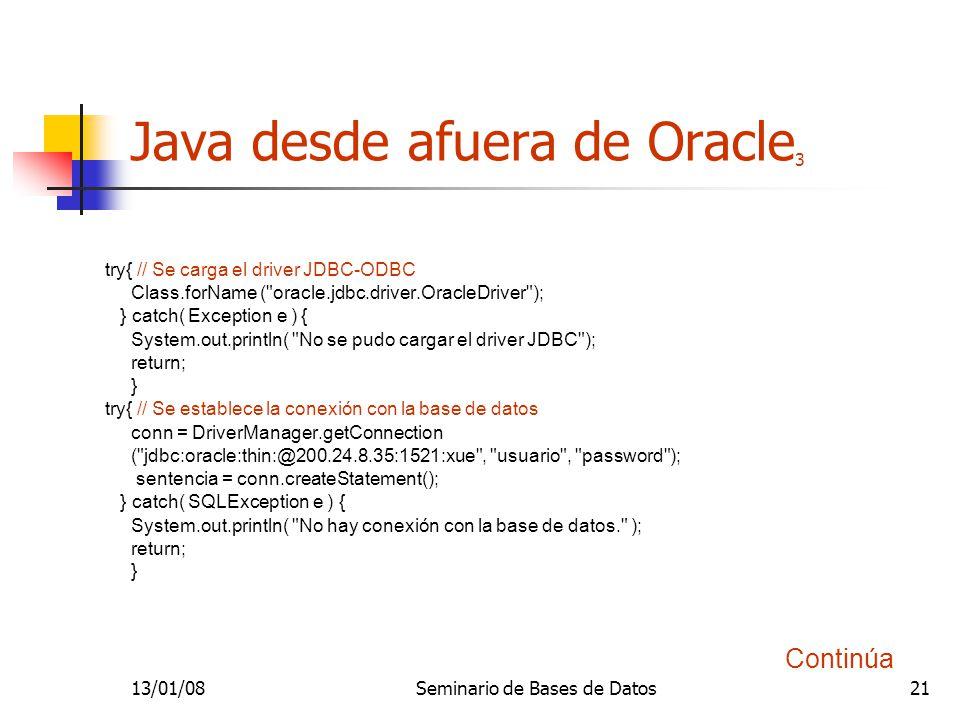 13/01/08Seminario de Bases de Datos21 Java desde afuera de Oracle 3 try{ // Se carga el driver JDBC-ODBC Class.forName ( oracle.jdbc.driver.OracleDriver ); } catch( Exception e ) { System.out.println( No se pudo cargar el driver JDBC ); return; } try{ // Se establece la conexión con la base de datos conn = DriverManager.getConnection ( jdbc:oracle:thin:@200.24.8.35:1521:xue , usuario , password ); sentencia = conn.createStatement(); } catch( SQLException e ) { System.out.println( No hay conexión con la base de datos. ); return; } Continúa